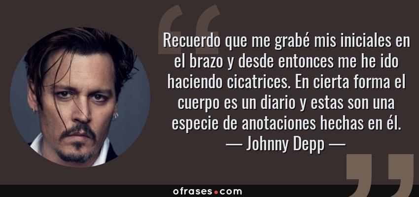 Frases de Johnny Depp - Recuerdo que me grabé mis iniciales en el brazo y desde entonces me he ido haciendo cicatrices. En cierta forma el cuerpo es un diario y estas son una especie de anotaciones hechas en él.