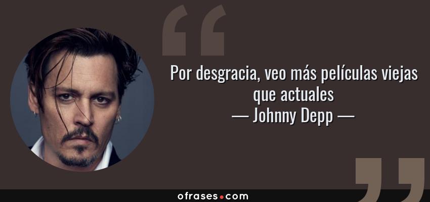 Frases de Johnny Depp - Por desgracia, veo más películas viejas que actuales