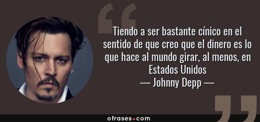 Frases de Johnny Depp - Tiendo a ser bastante cínico en el sentido de que creo que el dinero es lo que hace al mundo girar, al menos, en Estados Unidos