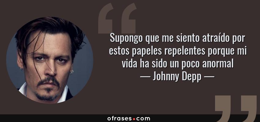 Frases de Johnny Depp - Supongo que me siento atraído por estos papeles repelentes porque mi vida ha sido un poco anormal