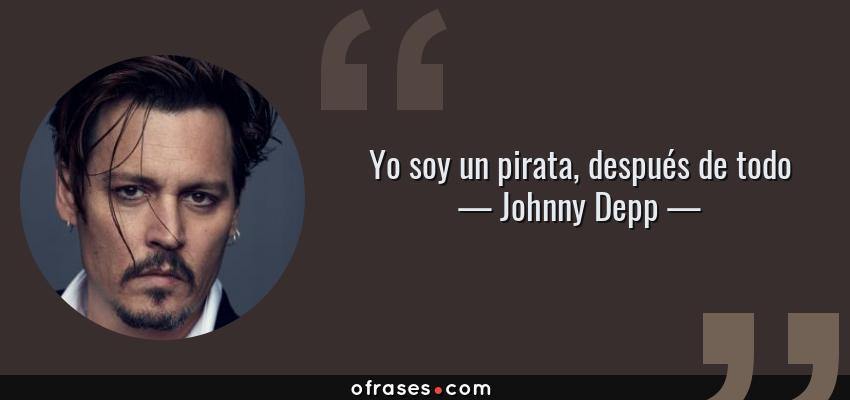 Frases de Johnny Depp - Yo soy un pirata, después de todo