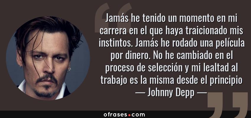 Frases de Johnny Depp - Jamás he tenido un momento en mi carrera en el que haya traicionado mis instintos. Jamás he rodado una película por dinero. No he cambiado en el proceso de selección y mi lealtad al trabajo es la misma desde el principio