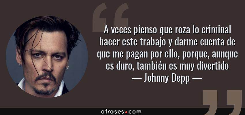 Frases de Johnny Depp - A veces pienso que roza lo criminal hacer este trabajo y darme cuenta de que me pagan por ello, porque, aunque es duro, también es muy divertido