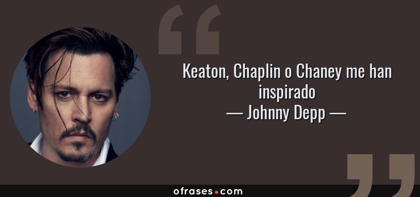 Frases de Johnny Depp - Keaton, Chaplin o Chaney me han inspirado