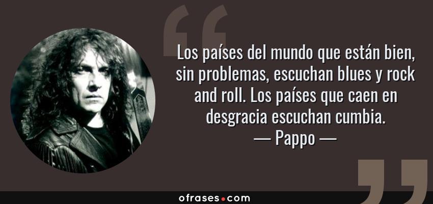 Frases de Pappo - Los países del mundo que están bien, sin problemas, escuchan blues y rock and roll. Los países que caen en desgracia escuchan cumbia.