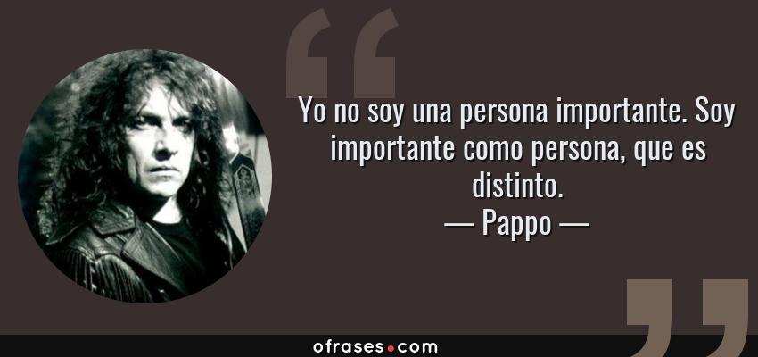Frases de Pappo - Yo no soy una persona importante. Soy importante como persona, que es distinto.