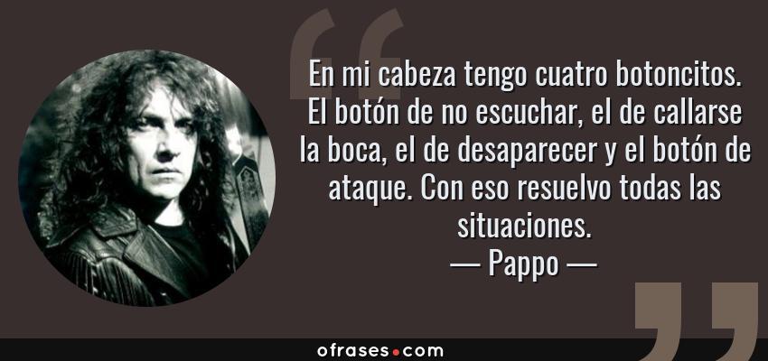 Frases de Pappo - En mi cabeza tengo cuatro botoncitos. El botón de no escuchar, el de callarse la boca, el de desaparecer y el botón de ataque. Con eso resuelvo todas las situaciones.