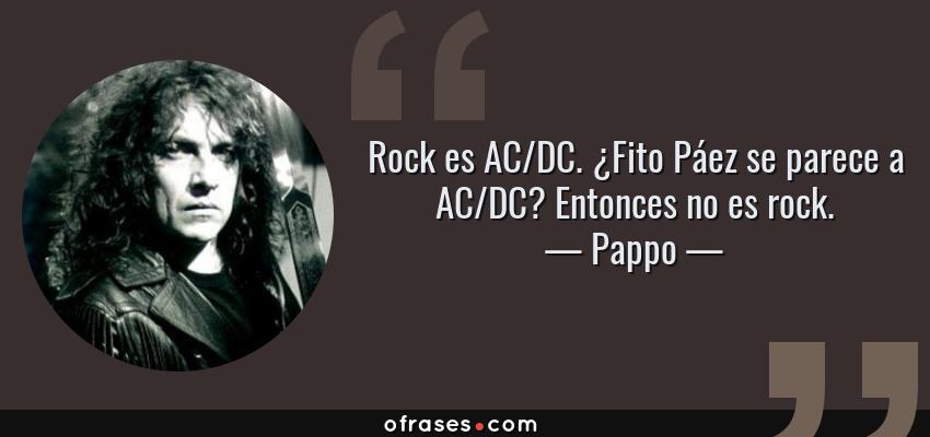 Frases de Pappo - Rock es AC/DC. ¿Fito Páez se parece a AC/DC? Entonces no es rock.