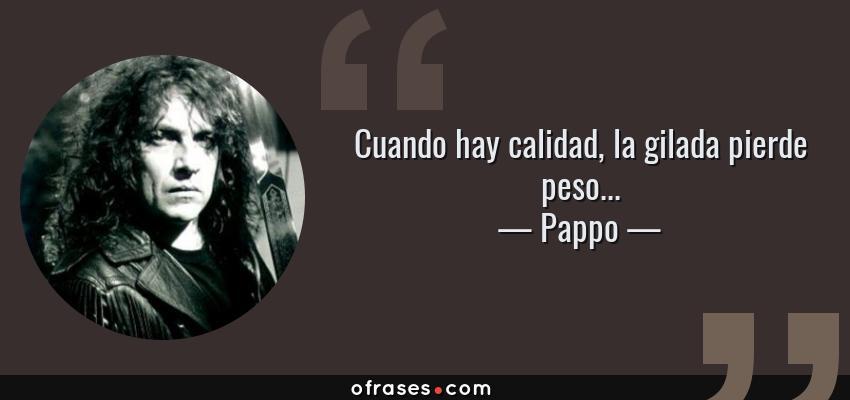 Frases de Pappo - Cuando hay calidad, la gilada pierde peso...