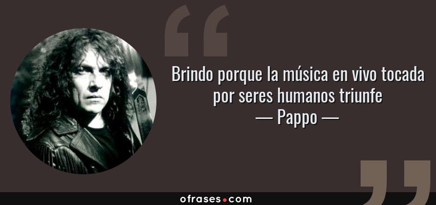 Frases de Pappo - Brindo porque la música en vivo tocada por seres humanos triunfe