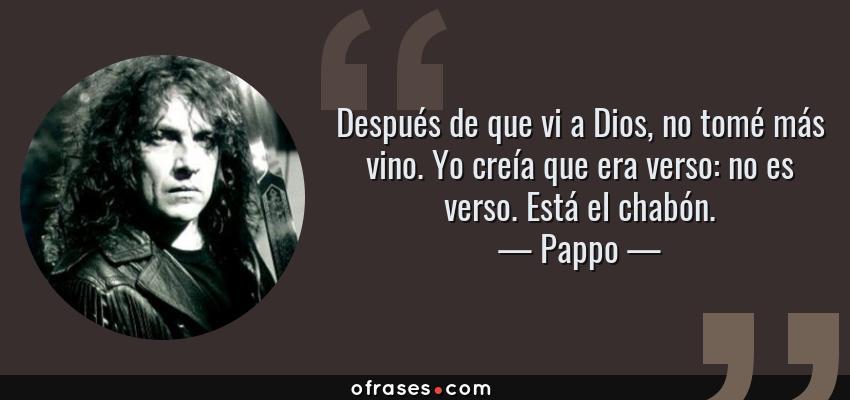 Frases de Pappo - Después de que vi a Dios, no tomé más vino. Yo creía que era verso: no es verso. Está el chabón.
