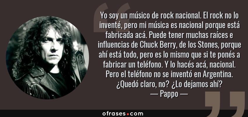 Frases de Pappo - Yo soy un músico de rock nacional. El rock no lo inventé, pero mi música es nacional porque está fabricada acá. Puede tener muchas raíces e influencias de Chuck Berry, de los Stones, porque ahí está todo, pero es lo mismo que si te ponés a fabricar un teléfono. Y lo hacés acá, nacional. Pero el teléfono no se inventó en Argentina. ¿Quedó claro, no? ¿Lo dejamos ahí?
