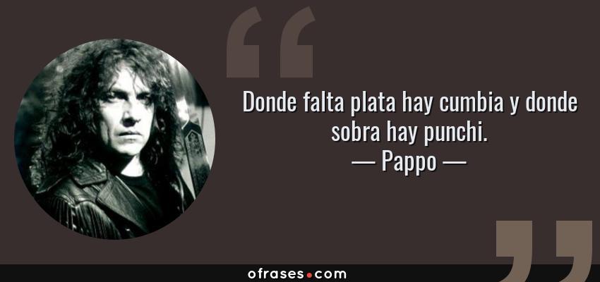 Frases de Pappo - Donde falta plata hay cumbia y donde sobra hay punchi.
