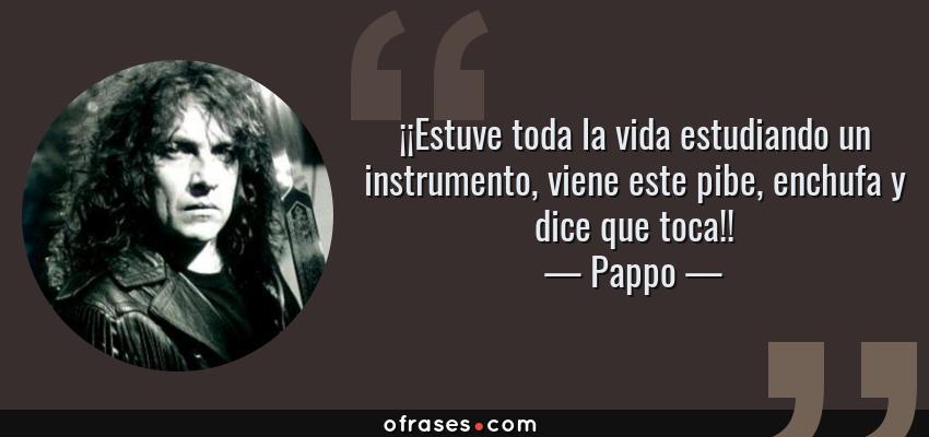 Frases de Pappo - ¡¡Estuve toda la vida estudiando un instrumento, viene este pibe, enchufa y dice que toca!!