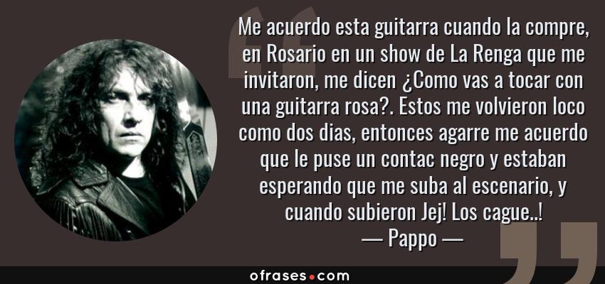 Frases de Pappo - Me acuerdo esta guitarra cuando la compre, en Rosario en un show de La Renga que me invitaron, me dicen ¿Como vas a tocar con una guitarra rosa?. Estos me volvieron loco como dos dias, entonces agarre me acuerdo que le puse un contac negro y estaban esperando que me suba al escenario, y cuando subieron Jej! Los cague..!