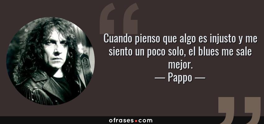 Frases de Pappo - Cuando pienso que algo es injusto y me siento un poco solo, el blues me sale mejor.