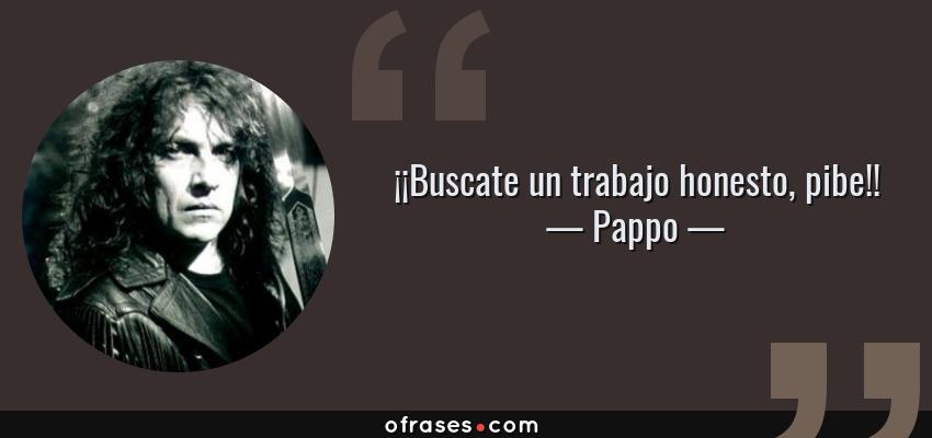 Frases de Pappo - ¡¡Buscate un trabajo honesto, pibe!!