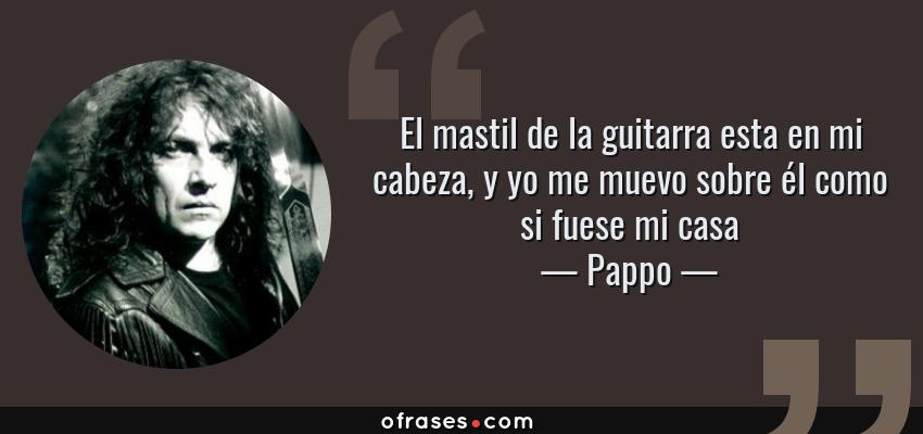 Frases de Pappo - El mastil de la guitarra esta en mi cabeza, y yo me muevo sobre él como si fuese mi casa