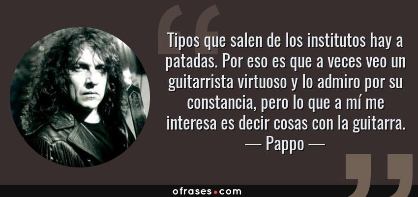Frases de Pappo - Tipos que salen de los institutos hay a patadas. Por eso es que a veces veo un guitarrista virtuoso y lo admiro por su constancia, pero lo que a mí me interesa es decir cosas con la guitarra.
