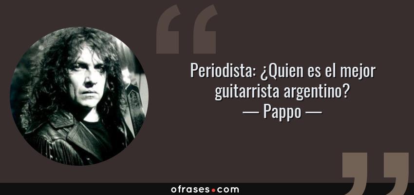Frases de Pappo - Periodista: ¿Quien es el mejor guitarrista argentino?