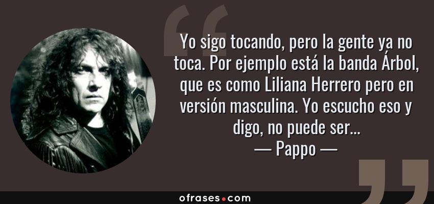 Frases de Pappo - Yo sigo tocando, pero la gente ya no toca. Por ejemplo está la banda Árbol, que es como Liliana Herrero pero en versión masculina. Yo escucho eso y digo, no puede ser...