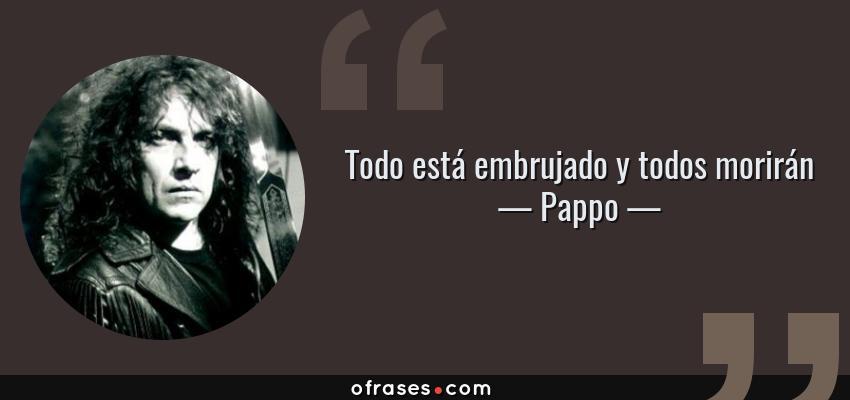 Frases de Pappo - Todo está embrujado y todos morirán