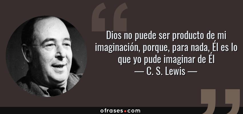 Frases de C. S. Lewis - Dios no puede ser producto de mi imaginación, porque, para nada, Él es lo que yo pude imaginar de Él