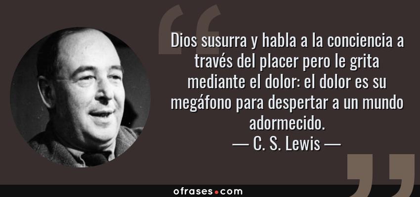Frases de C. S. Lewis - Dios susurra y habla a la conciencia a través del placer pero le grita mediante el dolor: el dolor es su megáfono para despertar a un mundo adormecido.