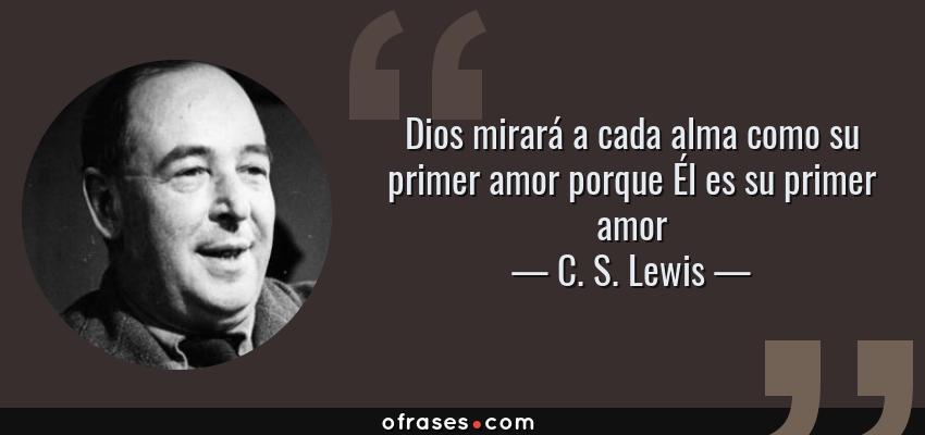Frases de C. S. Lewis - Dios mirará a cada alma como su primer amor porque Él es su primer amor