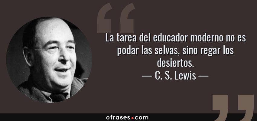 Frases de C. S. Lewis - La tarea del educador moderno no es podar las selvas, sino regar los desiertos.