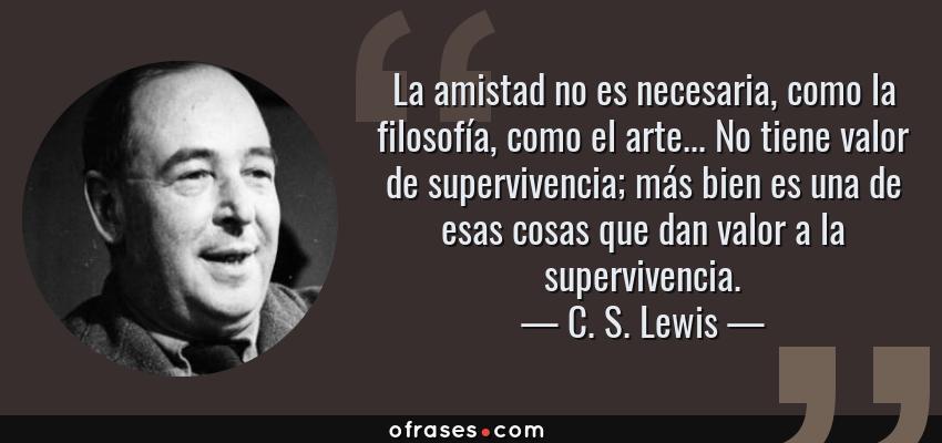 Frases de C. S. Lewis - La amistad no es necesaria, como la filosofía, como el arte... No tiene valor de supervivencia; más bien es una de esas cosas que dan valor a la supervivencia.