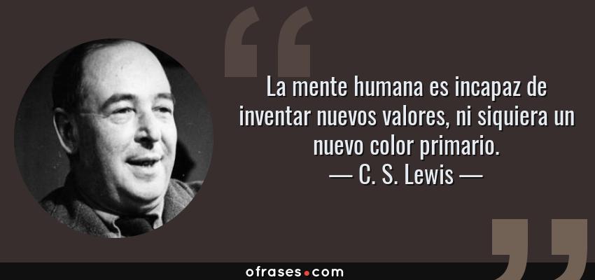 Frases de C. S. Lewis - La mente humana es incapaz de inventar nuevos valores, ni siquiera un nuevo color primario.