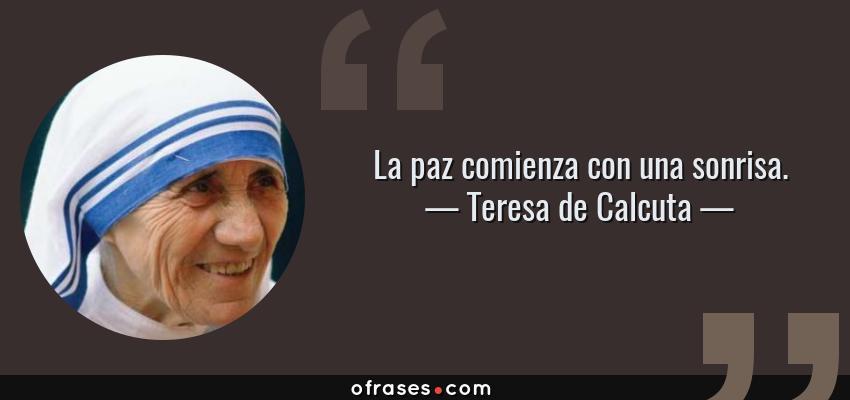 Frases de Teresa de Calcuta - La paz comienza con una sonrisa.