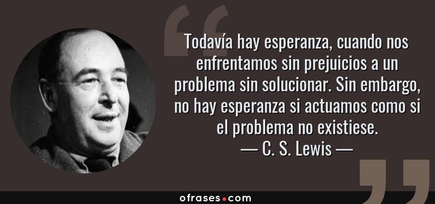 Frases de C. S. Lewis - Todavía hay esperanza, cuando nos enfrentamos sin prejuicios a un problema sin solucionar. Sin embargo, no hay esperanza si actuamos como si el problema no existiese.