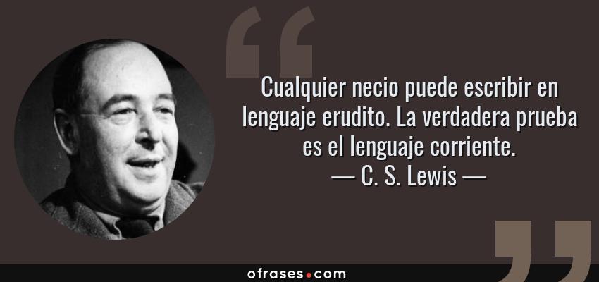 Frases de C. S. Lewis - Cualquier necio puede escribir en lenguaje erudito. La verdadera prueba es el lenguaje corriente.
