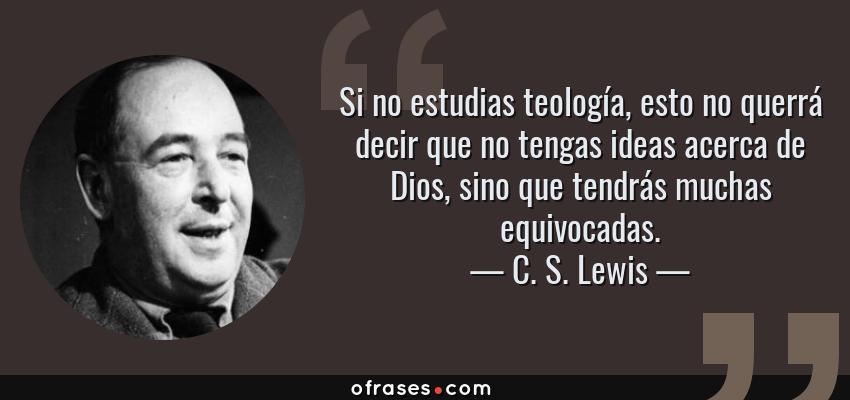Frases de C. S. Lewis - Si no estudias teología, esto no querrá decir que no tengas ideas acerca de Dios, sino que tendrás muchas equivocadas.