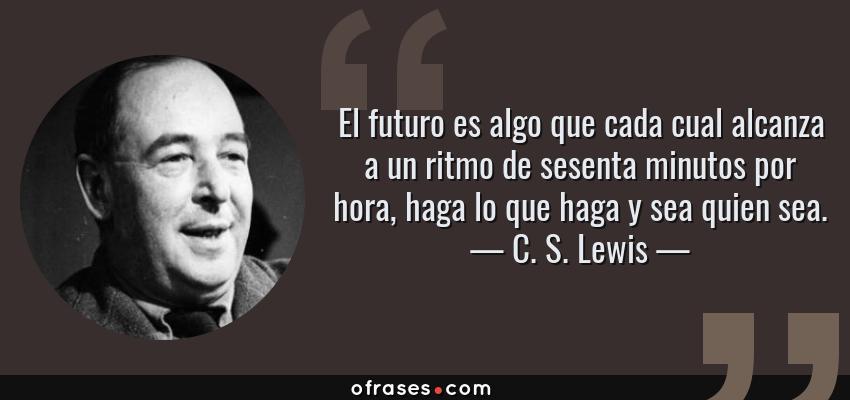 Frases de C. S. Lewis - El futuro es algo que cada cual alcanza a un ritmo de sesenta minutos por hora, haga lo que haga y sea quien sea.