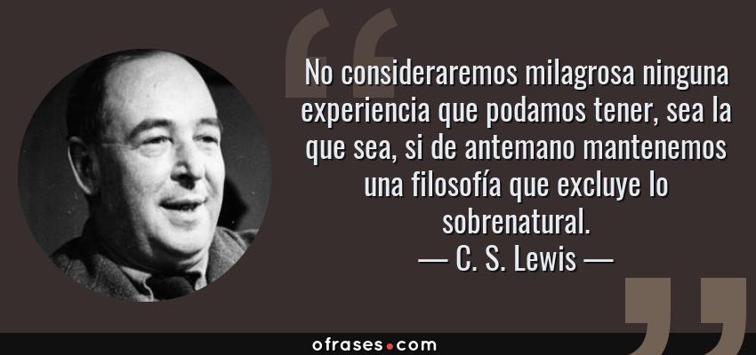 Frases de C. S. Lewis - No consideraremos milagrosa ninguna experiencia que podamos tener, sea la que sea, si de antemano mantenemos una filosofía que excluye lo sobrenatural.