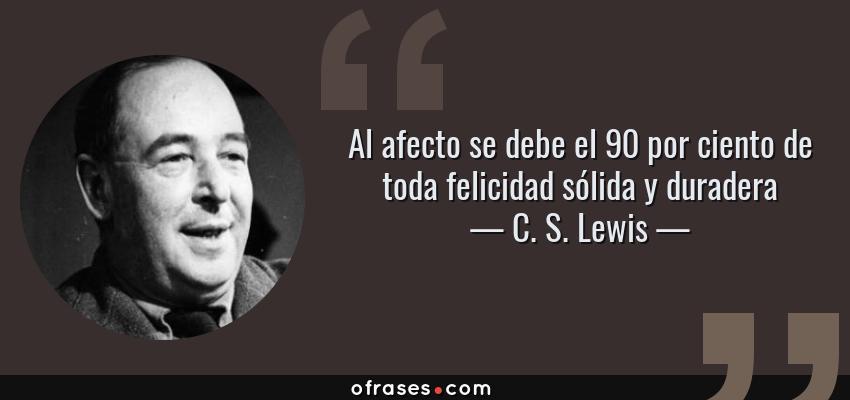 Frases de C. S. Lewis - Al afecto se debe el 90 por ciento de toda felicidad sólida y duradera