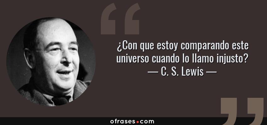 Frases de C. S. Lewis - ¿Con que estoy comparando este universo cuando lo llamo injusto?