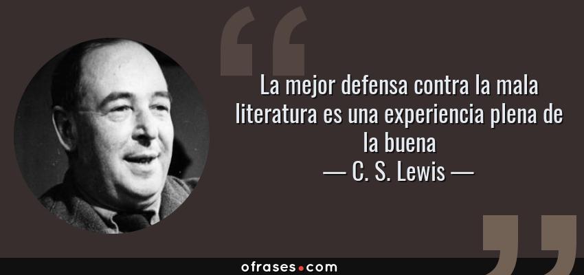 Frases de C. S. Lewis - La mejor defensa contra la mala literatura es una experiencia plena de la buena