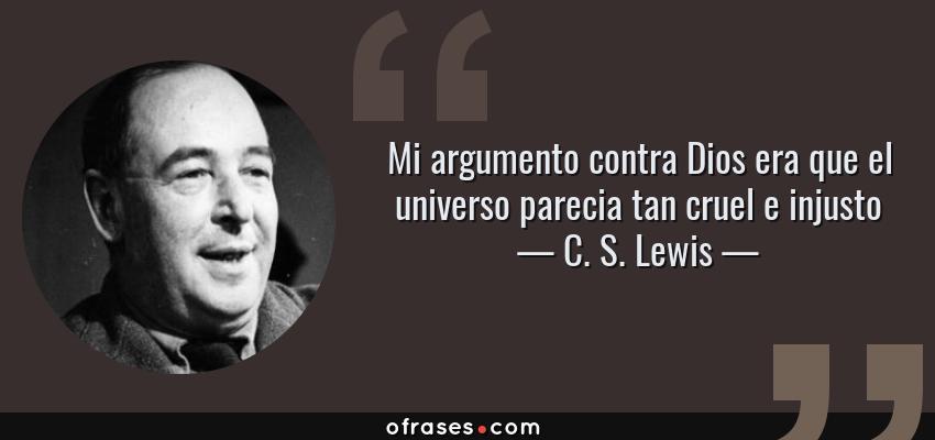 Frases de C. S. Lewis - Mi argumento contra Dios era que el universo parecia tan cruel e injusto