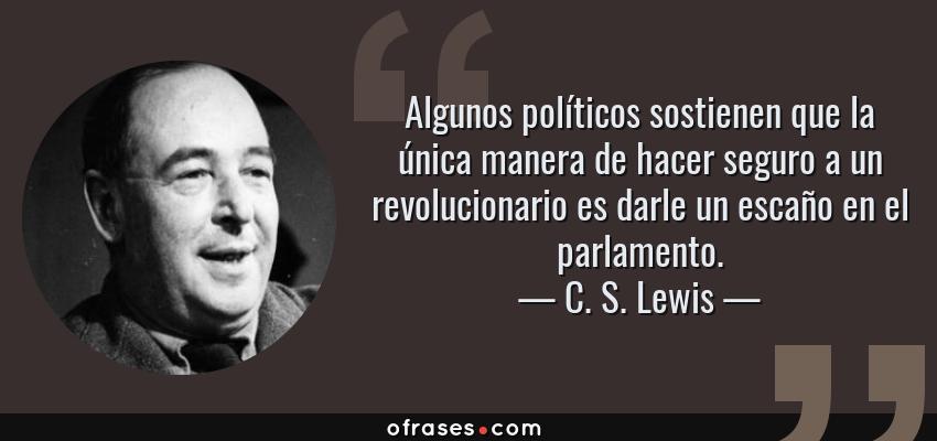 Frases de C. S. Lewis - Algunos políticos sostienen que la única manera de hacer seguro a un revolucionario es darle un escaño en el parlamento.