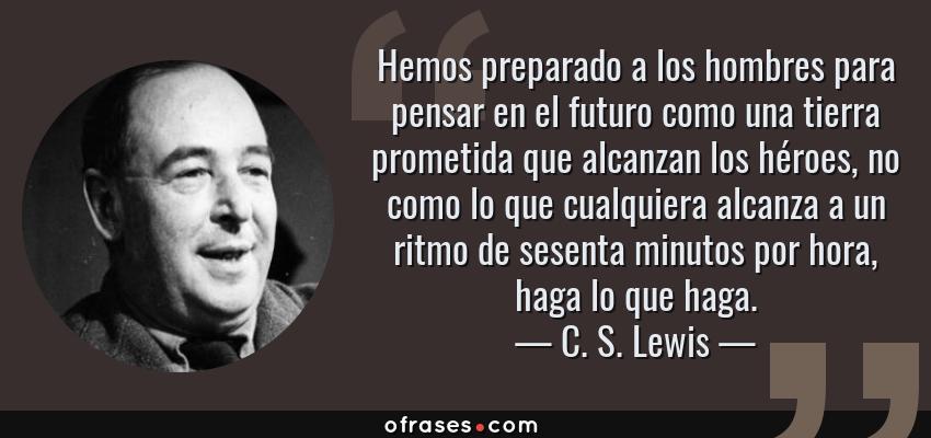 Frases de C. S. Lewis - Hemos preparado a los hombres para pensar en el futuro como una tierra prometida que alcanzan los héroes, no como lo que cualquiera alcanza a un ritmo de sesenta minutos por hora, haga lo que haga.