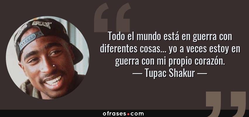 Frases de Tupac Shakur - Todo el mundo está en guerra con diferentes cosas... yo a veces estoy en guerra con mi propio corazón.