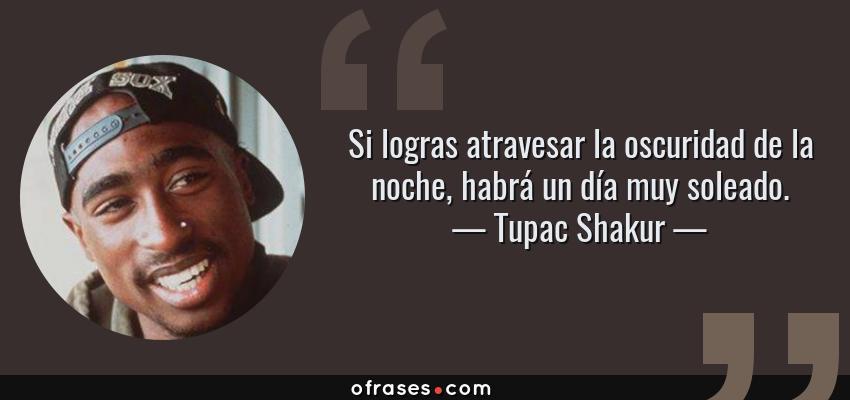 Frases de Tupac Shakur - Si logras atravesar la oscuridad de la noche, habrá un día muy soleado.