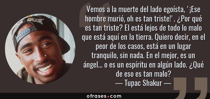 Frases de Tupac Shakur - Vemos a la muerte del lado egoísta, '¡Ese hombre murió, oh es tan triste!'. ¿Por qué es tan triste? El está lejos de todo lo malo que está aquí en la tierra. Quiero decir, en el peor de los casos, está en un lugar tranquilo, sin nada. En el mejor, es un ángel... o es un espíritu en algún lado. ¿Qué de eso es tan malo?