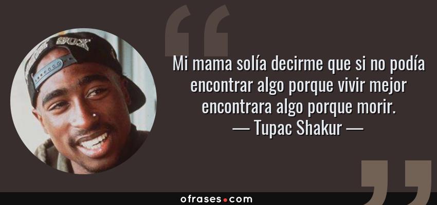 Frases de Tupac Shakur - Mi mama solía decirme que si no podía encontrar algo porque vivir mejor encontrara algo porque morir.