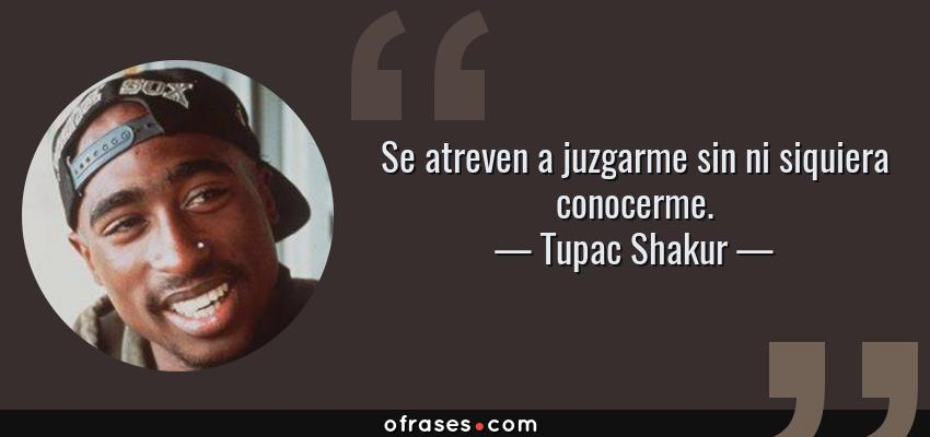 Frases de Tupac Shakur - Se atreven a juzgarme sin ni siquiera conocerme.