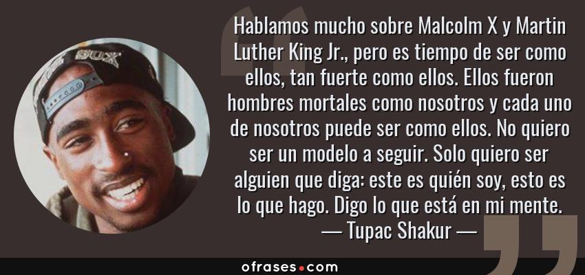 Frases de Tupac Shakur - Hablamos mucho sobre Malcolm X y Martin Luther King Jr., pero es tiempo de ser como ellos, tan fuerte como ellos. Ellos fueron hombres mortales como nosotros y cada uno de nosotros puede ser como ellos. No quiero ser un modelo a seguir. Solo quiero ser alguien que diga: este es quién soy, esto es lo que hago. Digo lo que está en mi mente.